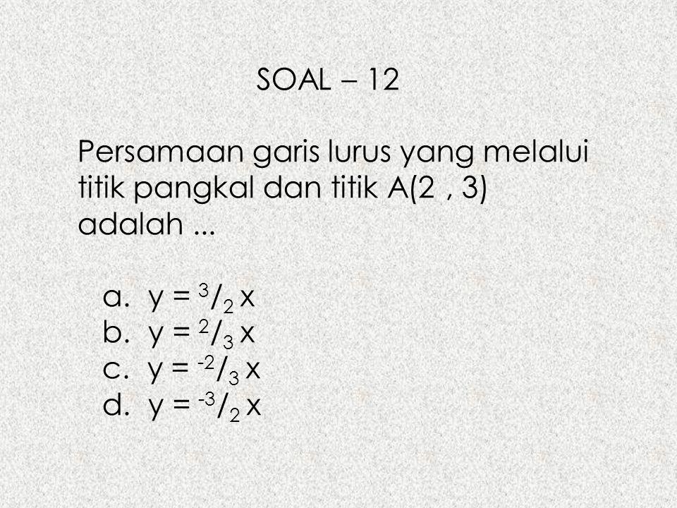 SOAL – 12 Persamaan garis lurus yang melalui titik pangkal dan titik A(2 , 3) adalah ... a. y = 3/2 x.