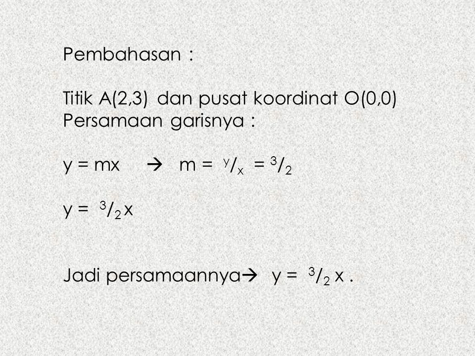 Pembahasan : Titik A(2,3) dan pusat koordinat O(0,0) Persamaan garisnya : y = mx  m = y/x = 3/2.