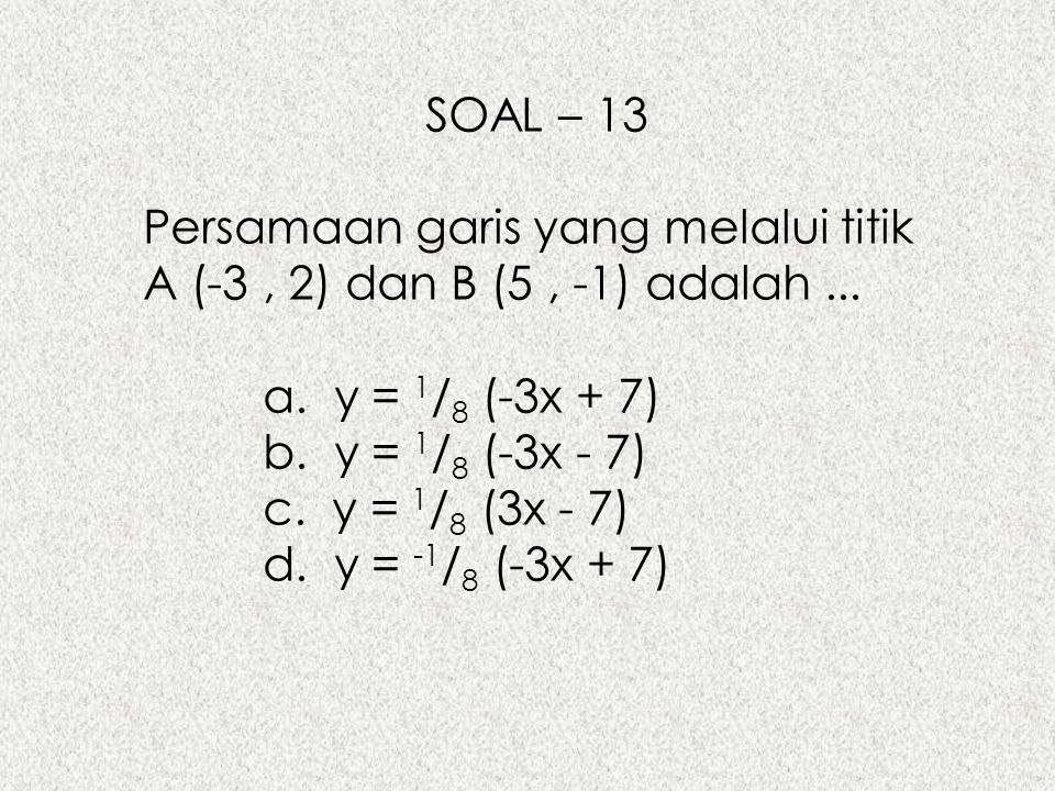 SOAL – 13 Persamaan garis yang melalui titik A (-3 , 2) dan B (5 , -1) adalah ... a. y = 1/8 (-3x + 7)