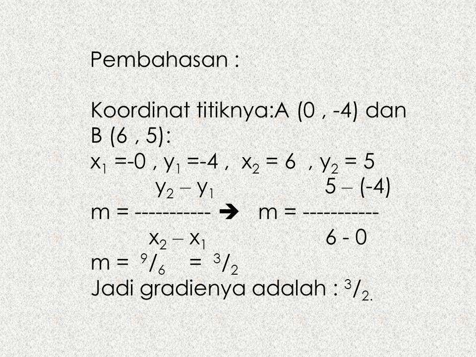 Pembahasan : Koordinat titiknya:A (0 , -4) dan B (6 , 5): x1 =-0 , y1 =-4 , x2 = 6 , y2 = 5. y2 – y1 5 – (-4)