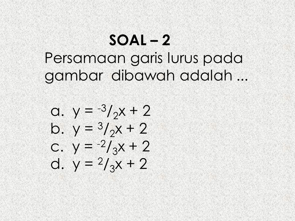 SOAL – 2 Persamaan garis lurus pada gambar dibawah adalah ... a. y = -3/2x + 2. b. y = 3/2x + 2.