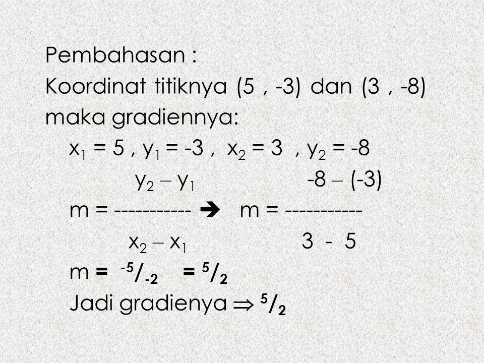 Pembahasan : Koordinat titiknya (5 , -3) dan (3 , -8) maka gradiennya: x1 = 5 , y1 = -3 , x2 = 3 , y2 = -8.
