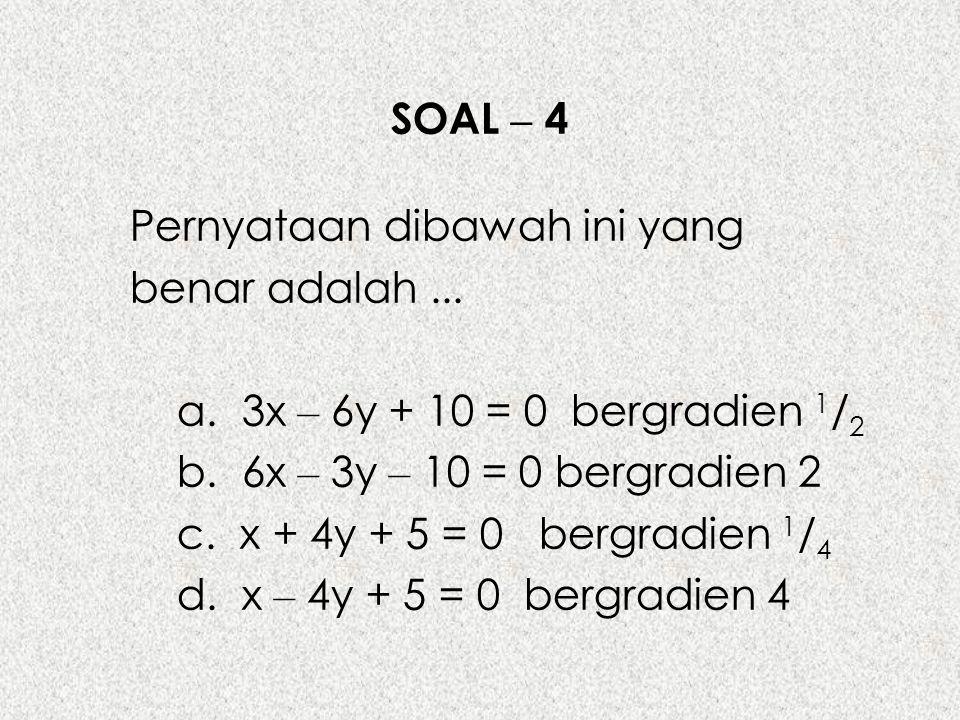 SOAL – 4 Pernyataan dibawah ini yang benar adalah ... a. 3x – 6y + 10 = 0 bergradien 1/2. b. 6x – 3y – 10 = 0 bergradien 2.