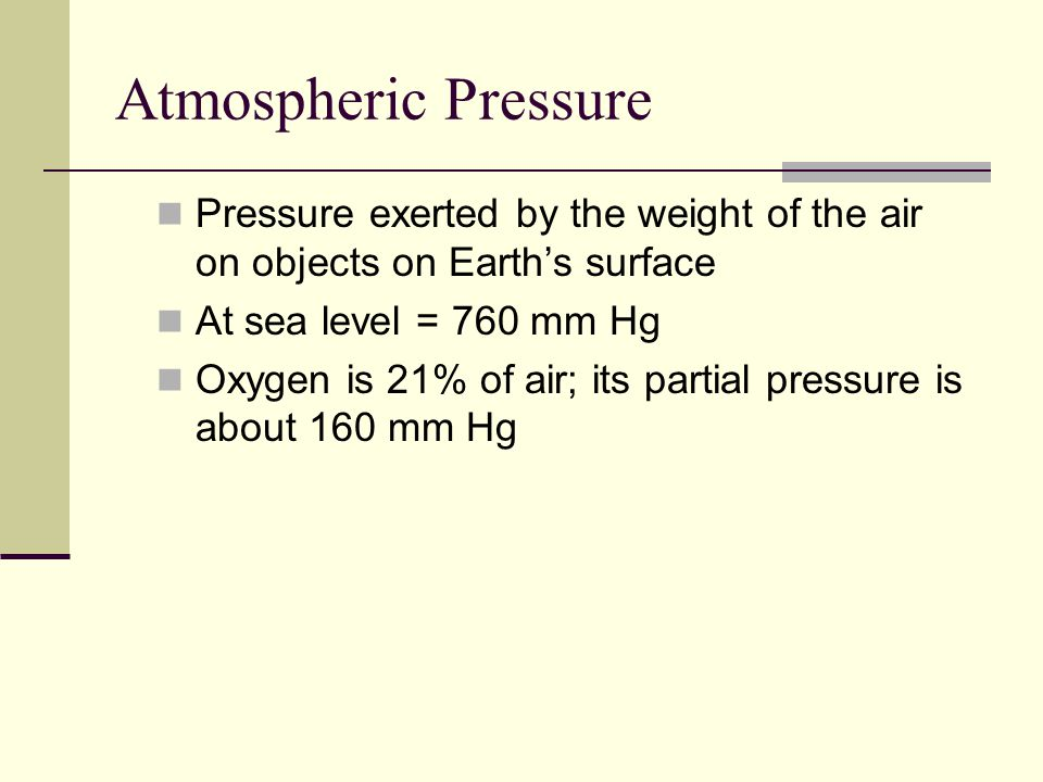 Atmospheric Pressure Pressure exerted by the weight of the air on objects on Earth's surface. At sea level = 760 mm Hg.
