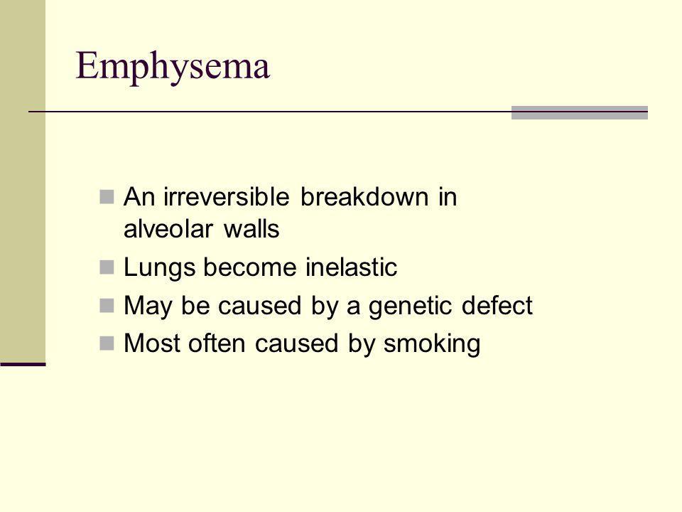 Emphysema An irreversible breakdown in alveolar walls