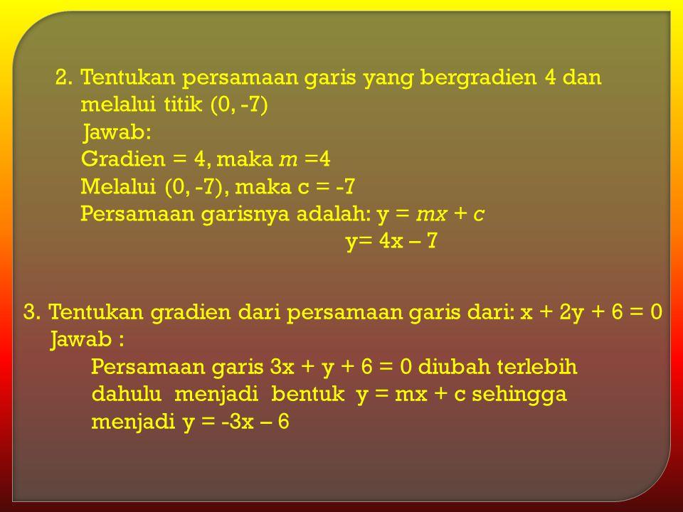 Tentukan persamaan garis yang bergradien 4 dan melalui titik (0, -7)
