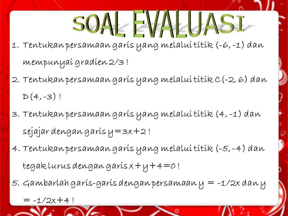 SOAL EVALUASI Tentukan persamaan garis yang melalui titik (-6, -1) dan mempunyai gradien 2/3 !