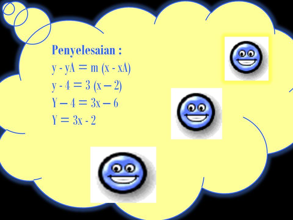 Penyelesaian : y - yA = m (x - xA) y - 4 = 3 (x – 2) Y – 4 = 3x – 6 Y = 3x - 2
