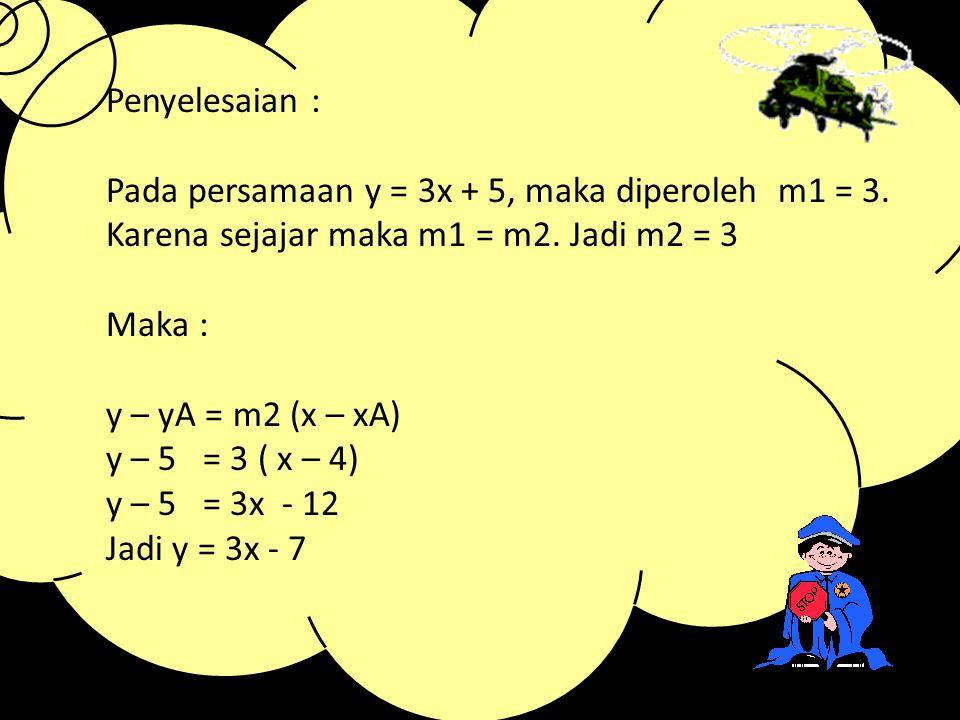 Penyelesaian : Pada persamaan y = 3x + 5, maka diperoleh m1 = 3. Karena sejajar maka m1 = m2. Jadi m2 = 3.