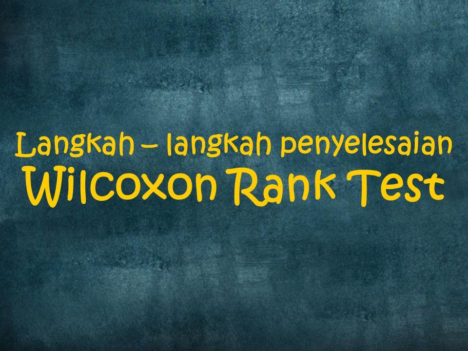 Langkah – langkah penyelesaian Wilcoxon Rank Test