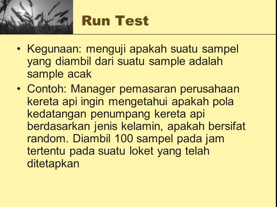 Run Test Kegunaan: menguji apakah suatu sampel yang diambil dari suatu sample adalah sample acak.