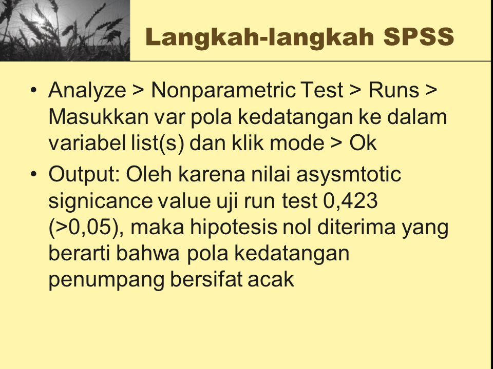 Langkah-langkah SPSS Analyze > Nonparametric Test > Runs > Masukkan var pola kedatangan ke dalam variabel list(s) dan klik mode > Ok.