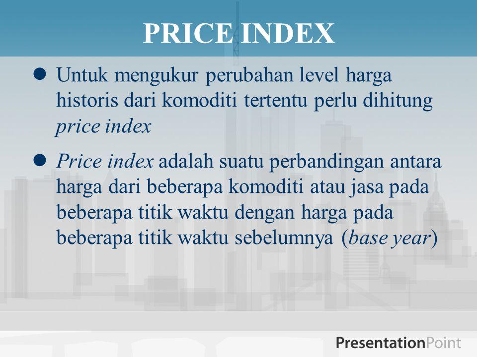 PRICE INDEX Untuk mengukur perubahan level harga historis dari komoditi tertentu perlu dihitung price index.