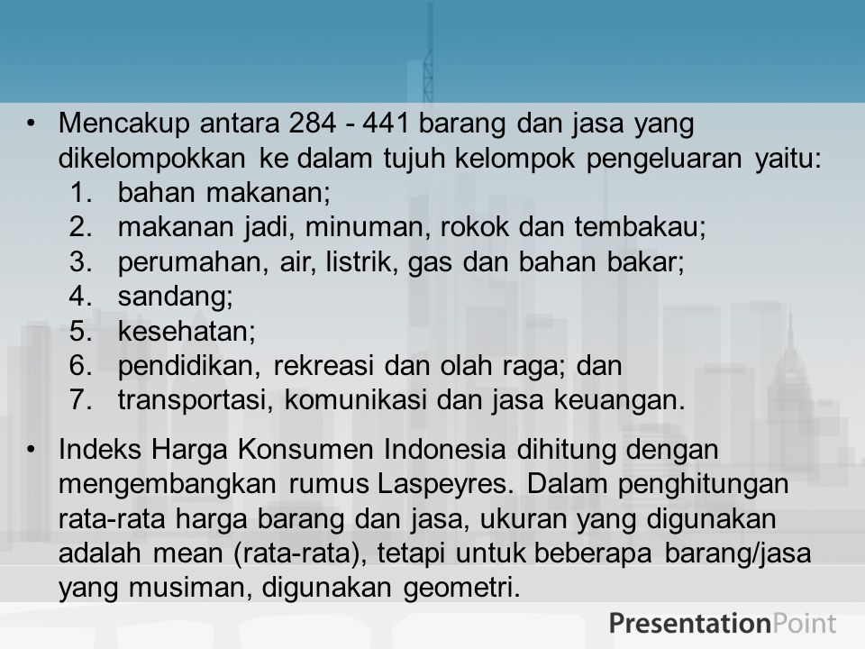 Mencakup antara 284 - 441 barang dan jasa yang dikelompokkan ke dalam tujuh kelompok pengeluaran yaitu: