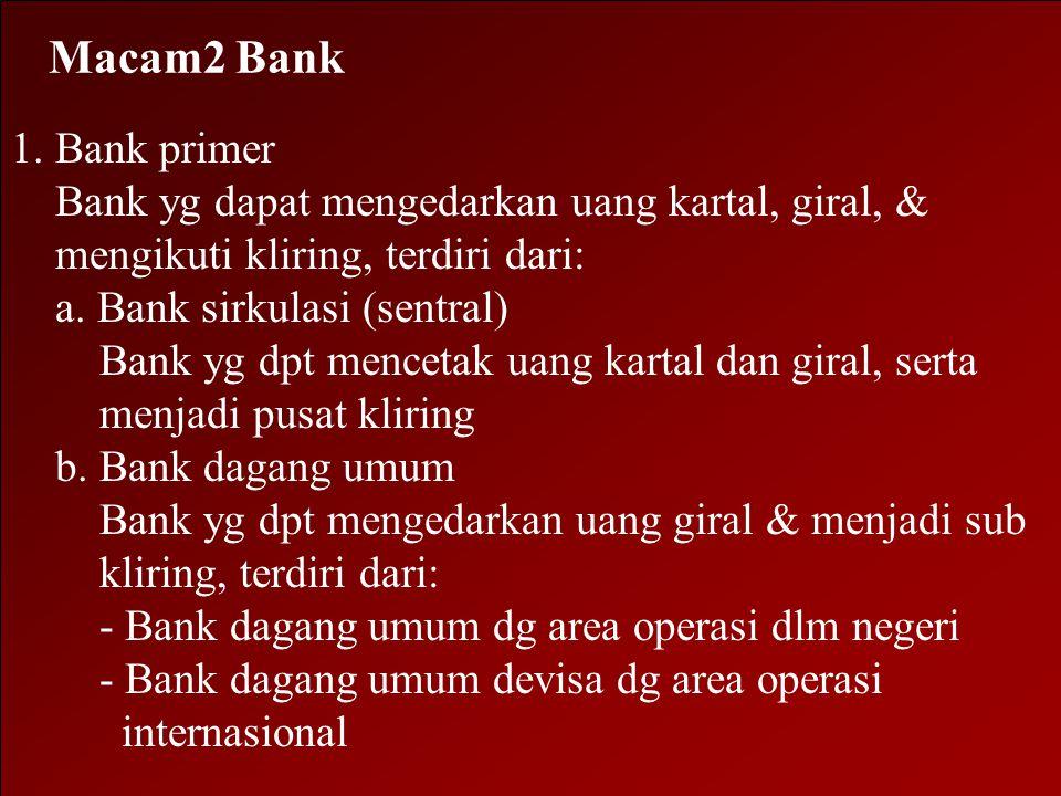 Macam2 Bank 1. Bank primer. Bank yg dapat mengedarkan uang kartal, giral, & mengikuti kliring, terdiri dari:
