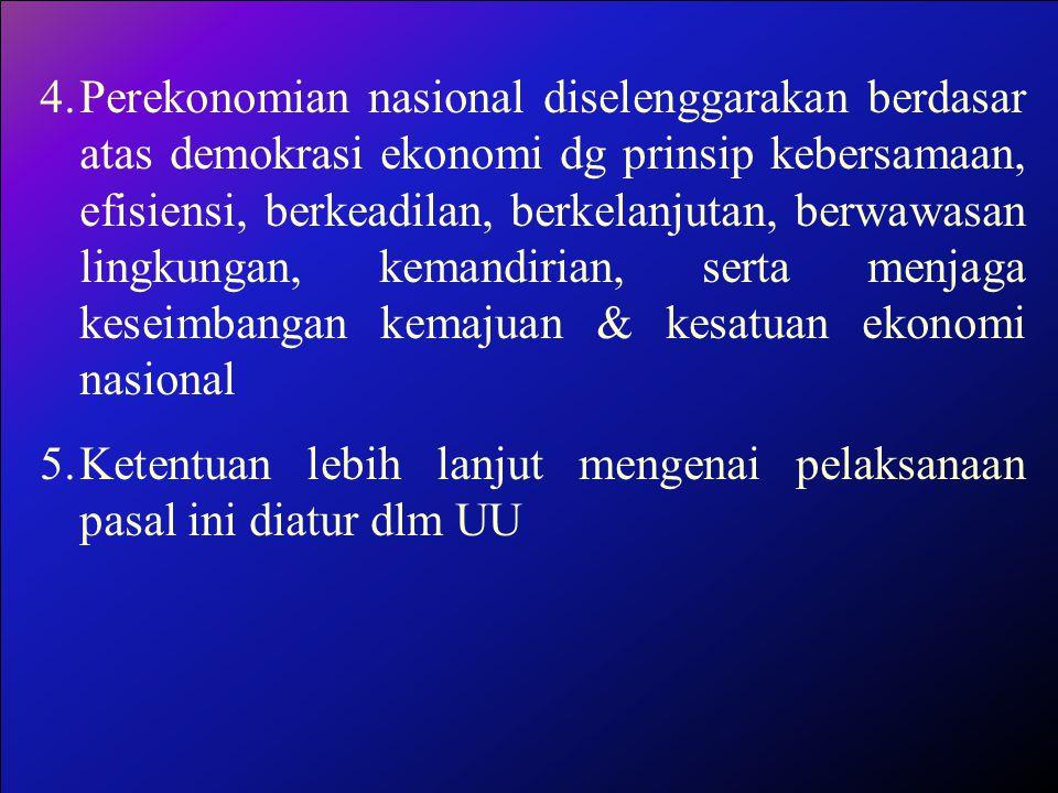 Perekonomian nasional diselenggarakan berdasar atas demokrasi ekonomi dg prinsip kebersamaan, efisiensi, berkeadilan, berkelanjutan, berwawasan lingkungan, kemandirian, serta menjaga keseimbangan kemajuan & kesatuan ekonomi nasional