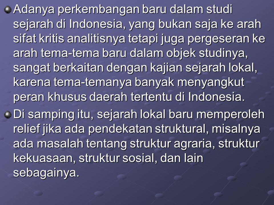 Adanya perkembangan baru dalam studi sejarah di Indonesia, yang bukan saja ke arah sifat kritis analitisnya tetapi juga pergeseran ke arah tema-tema baru dalam objek studinya, sangat berkaitan dengan kajian sejarah lokal, karena tema-temanya banyak menyangkut peran khusus daerah tertentu di Indonesia.