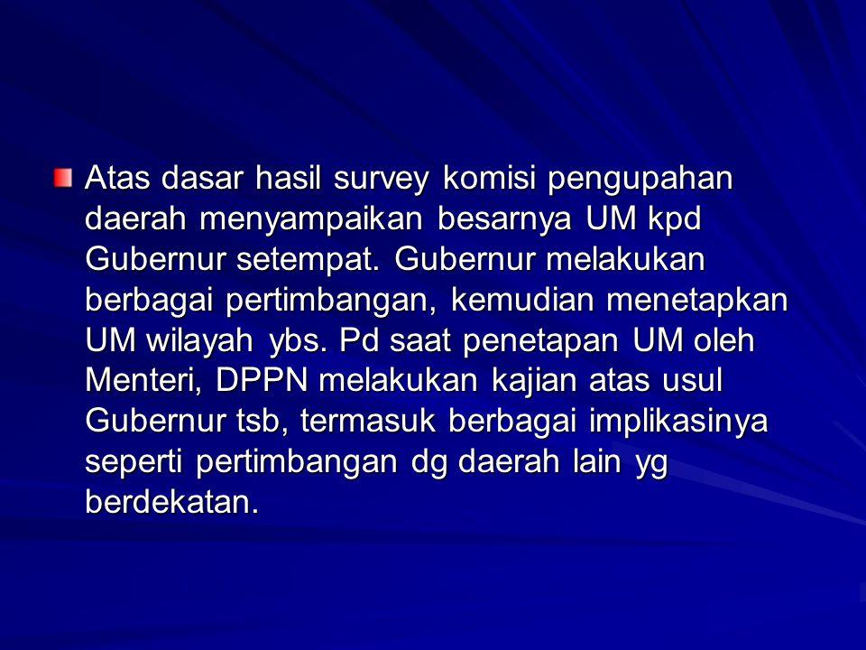 Atas dasar hasil survey komisi pengupahan daerah menyampaikan besarnya UM kpd Gubernur setempat.