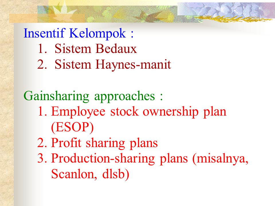 Insentif Kelompok : 1. Sistem Bedaux. 2. Sistem Haynes-manit. Gainsharing approaches : 1. Employee stock ownership plan.