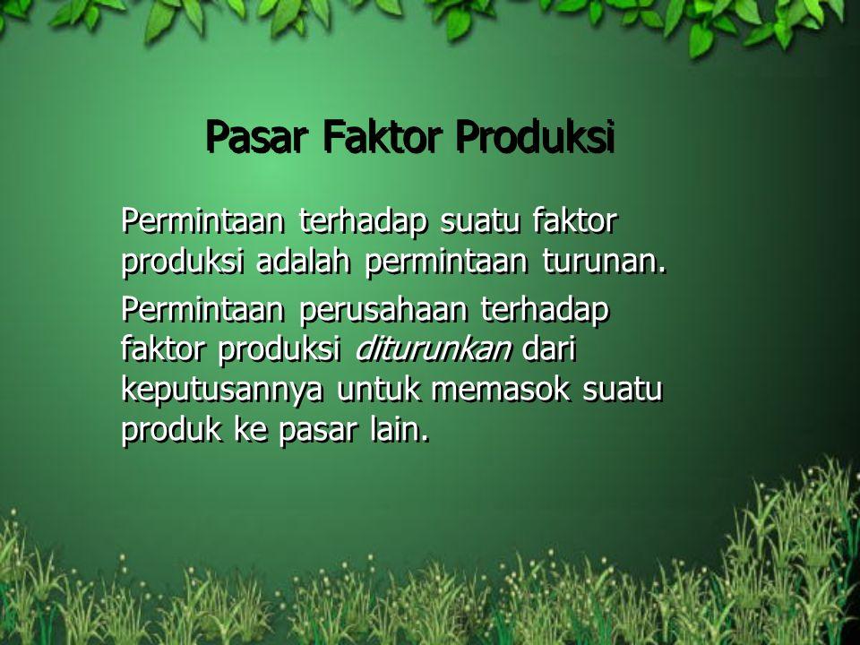 Pasar Faktor Produksi Permintaan terhadap suatu faktor produksi adalah permintaan turunan.