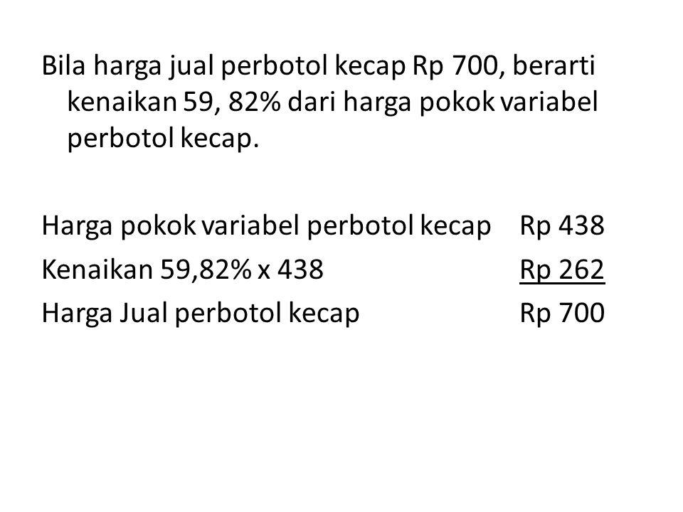 Bila harga jual perbotol kecap Rp 700, berarti kenaikan 59, 82% dari harga pokok variabel perbotol kecap.