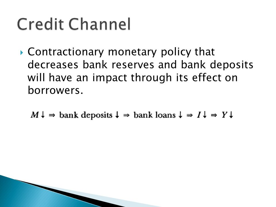 Credit Channel Contractionary monetary policy that decreases bank reserves and bank deposits will have an impact through its effect on borrowers.