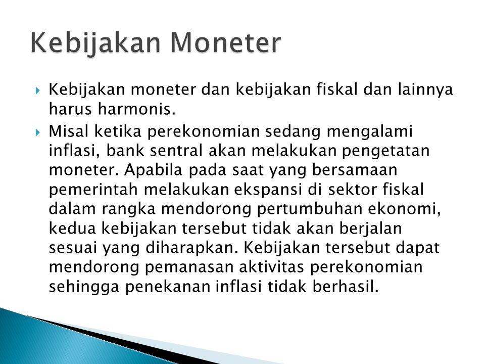 Kebijakan Moneter Kebijakan moneter dan kebijakan fiskal dan lainnya harus harmonis.