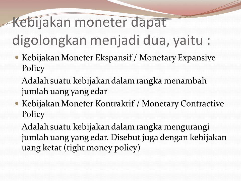 Kebijakan moneter dapat digolongkan menjadi dua, yaitu :