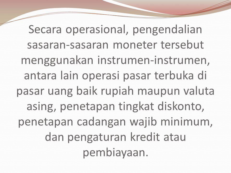 Secara operasional, pengendalian sasaran-sasaran moneter tersebut menggunakan instrumen-instrumen, antara lain operasi pasar terbuka di pasar uang baik rupiah maupun valuta asing, penetapan tingkat diskonto, penetapan cadangan wajib minimum, dan pengaturan kredit atau pembiayaan.