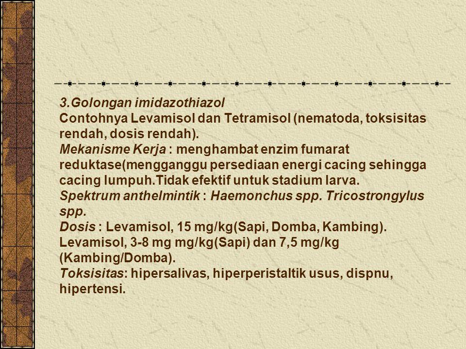 3.Golongan imidazothiazol Contohnya Levamisol dan Tetramisol (nematoda, toksisitas rendah, dosis rendah).
