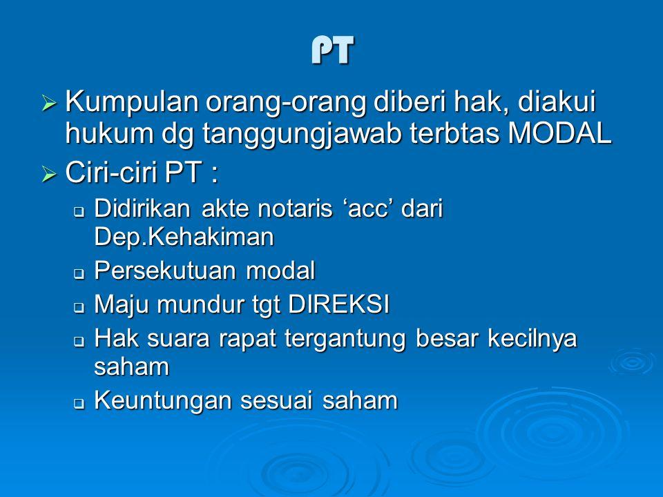 PT Kumpulan orang-orang diberi hak, diakui hukum dg tanggungjawab terbtas MODAL. Ciri-ciri PT : Didirikan akte notaris 'acc' dari Dep.Kehakiman.