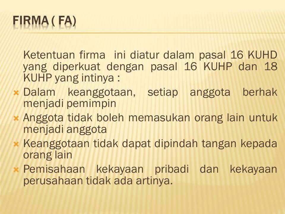 Firma ( FA) Ketentuan firma ini diatur dalam pasal 16 KUHD yang diperkuat dengan pasal 16 KUHP dan 18 KUHP yang intinya :