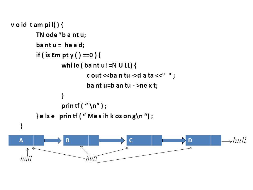 v o id t am pi l( ) { TN ode *b a nt u; ba nt u = he a d; if ( is Em pt y ( ) ==0 ) { whi le ( ba nt u! =N U LL) { c out <<ba n tu ->d a ta << ; ba nt u=b an tu - >ne x t; } prin tf ( \n ) ; } e ls e prin tf ( Ma s ih k os on g\n ) ;