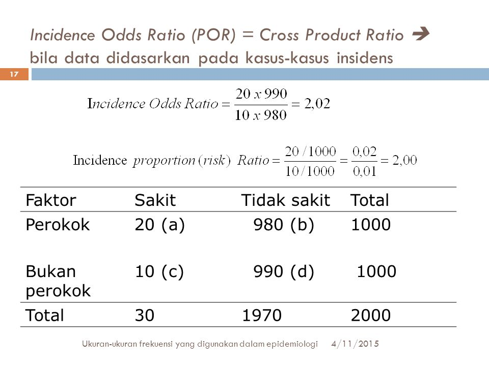 Incidence Odds Ratio (POR) = Cross Product Ratio  bila data didasarkan pada kasus-kasus insidens