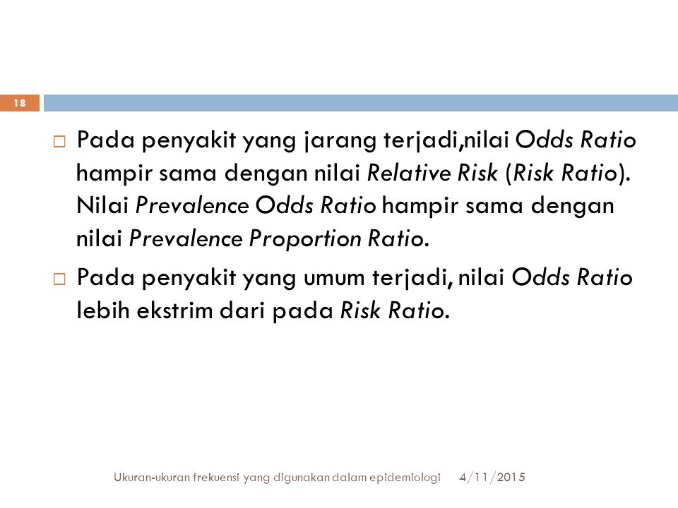 Pada penyakit yang jarang terjadi,nilai Odds Ratio hampir sama dengan nilai Relative Risk (Risk Ratio). Nilai Prevalence Odds Ratio hampir sama dengan nilai Prevalence Proportion Ratio.
