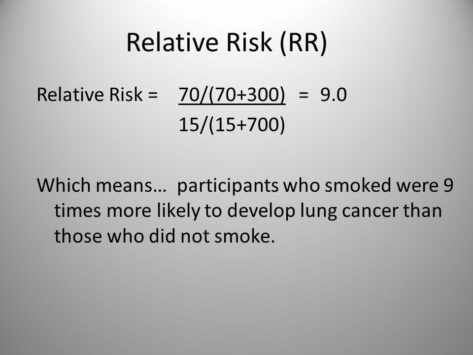 Relative Risk (RR) Relative Risk = 70/(70+300) = 9.0 15/(15+700)