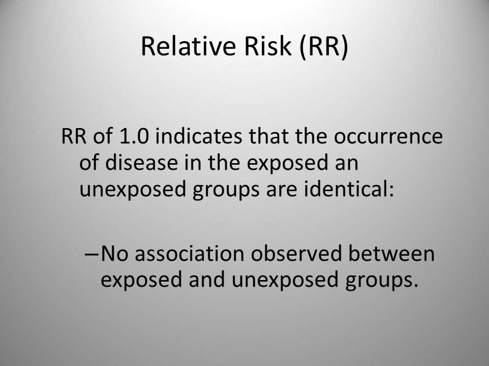 Relative Risk (RR) RR of 1.0 indicates that the occurrence of disease in the exposed an unexposed groups are identical: