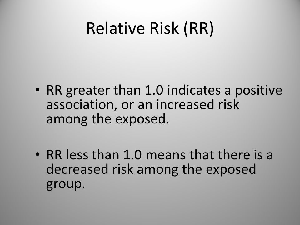 Relative Risk (RR) RR greater than 1.0 indicates a positive association, or an increased risk among the exposed.