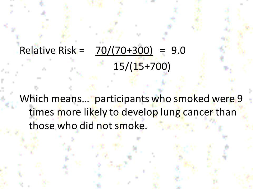 Relative Risk = 70/(70+300) = 9.0 15/(15+700)