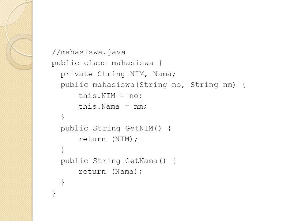 //mahasiswa.java public class mahasiswa { private String NIM, Nama; public mahasiswa(String no, String nm) { this.NIM = no; this.Nama = nm; } public String GetNIM() { return (NIM); public String GetNama() { return (Nama);
