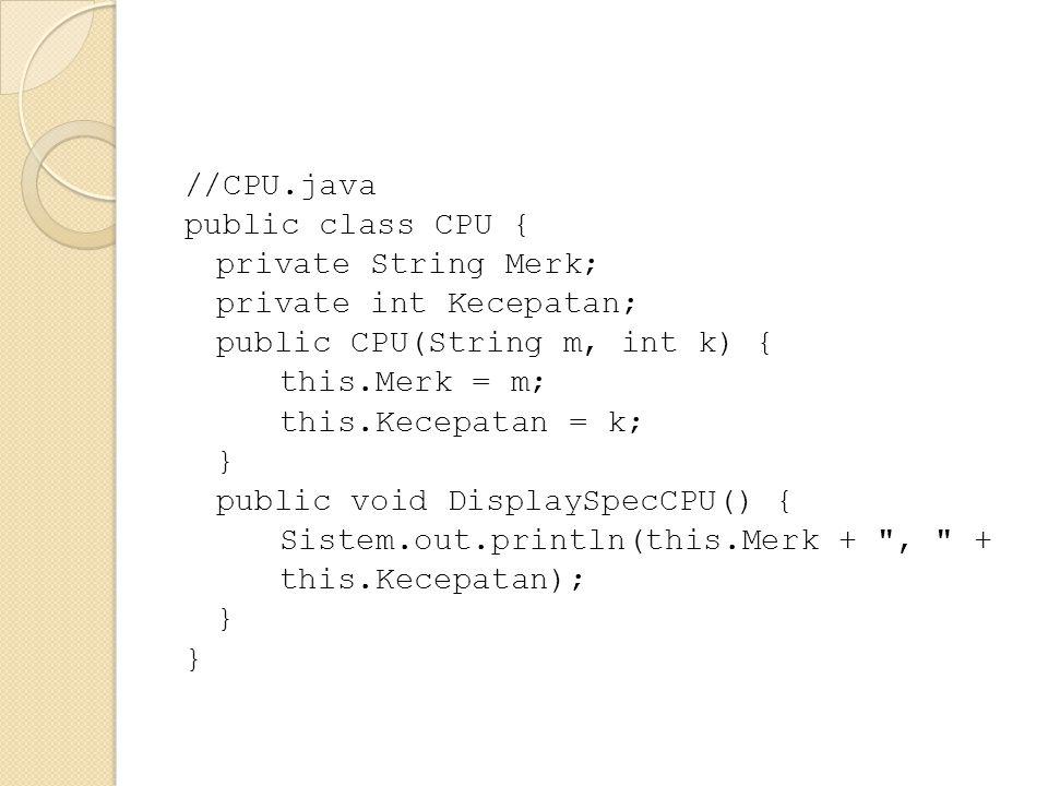 //CPU.java public class CPU { private String Merk; private int Kecepatan; public CPU(String m, int k) { this.Merk = m; this.Kecepatan = k; } public void DisplaySpecCPU() { Sistem.out.println(this.Merk + , + this.Kecepatan);
