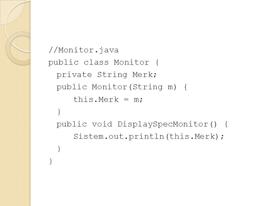 //Monitor.java public class Monitor { private String Merk; public Monitor(String m) { this.Merk = m; } public void DisplaySpecMonitor() { Sistem.out.println(this.Merk);
