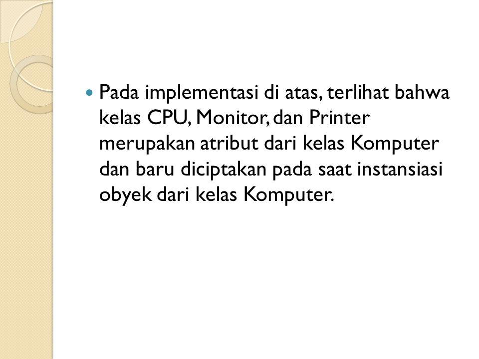 Pada implementasi di atas, terlihat bahwa kelas CPU, Monitor, dan Printer merupakan atribut dari kelas Komputer dan baru diciptakan pada saat instansiasi obyek dari kelas Komputer.