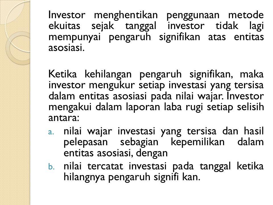 Investor menghentikan penggunaan metode ekuitas sejak tanggal investor tidak lagi mempunyai pengaruh signifikan atas entitas asosiasi.