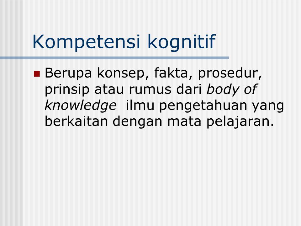 Kompetensi kognitif Berupa konsep, fakta, prosedur, prinsip atau rumus dari body of knowledge ilmu pengetahuan yang berkaitan dengan mata pelajaran.