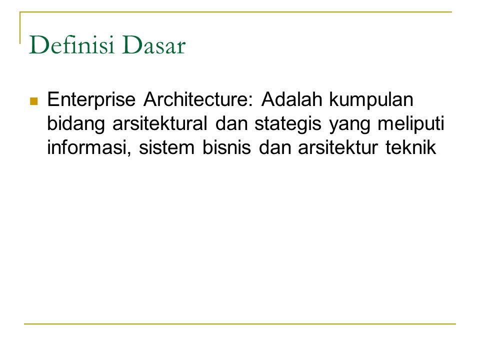 Definisi Dasar Enterprise Architecture: Adalah kumpulan bidang arsitektural dan stategis yang meliputi informasi, sistem bisnis dan arsitektur teknik.