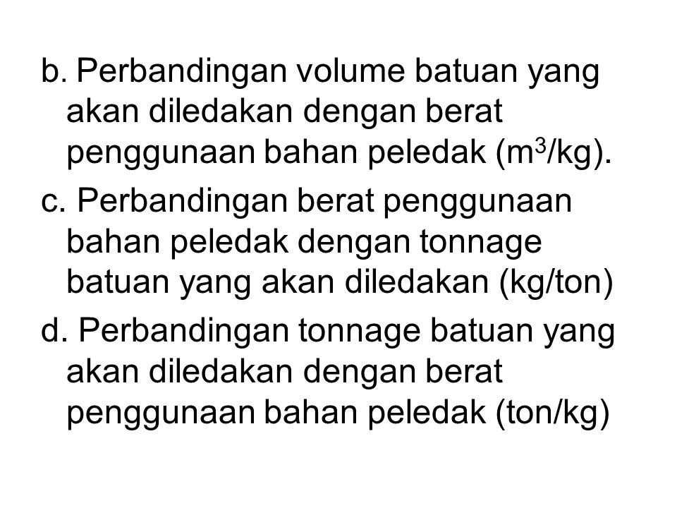 b. Perbandingan volume batuan yang akan diledakan dengan berat penggunaan bahan peledak (m3/kg).