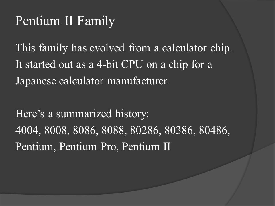 Pentium II Family This family has evolved from a calculator chip.