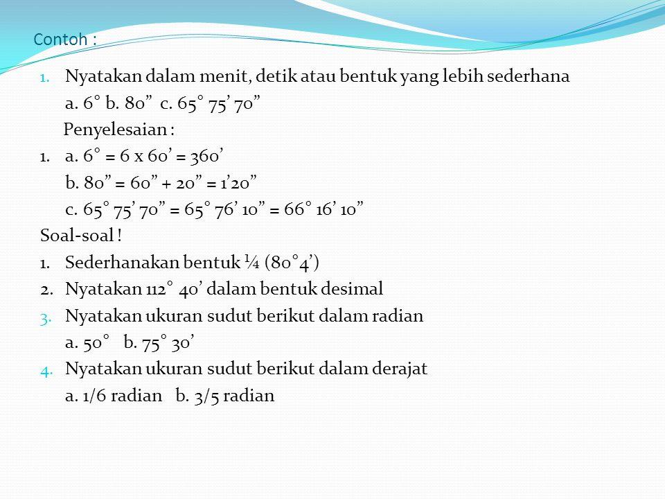 Contoh : Nyatakan dalam menit, detik atau bentuk yang lebih sederhana. a. 6° b. 80 c. 65° 75' 70