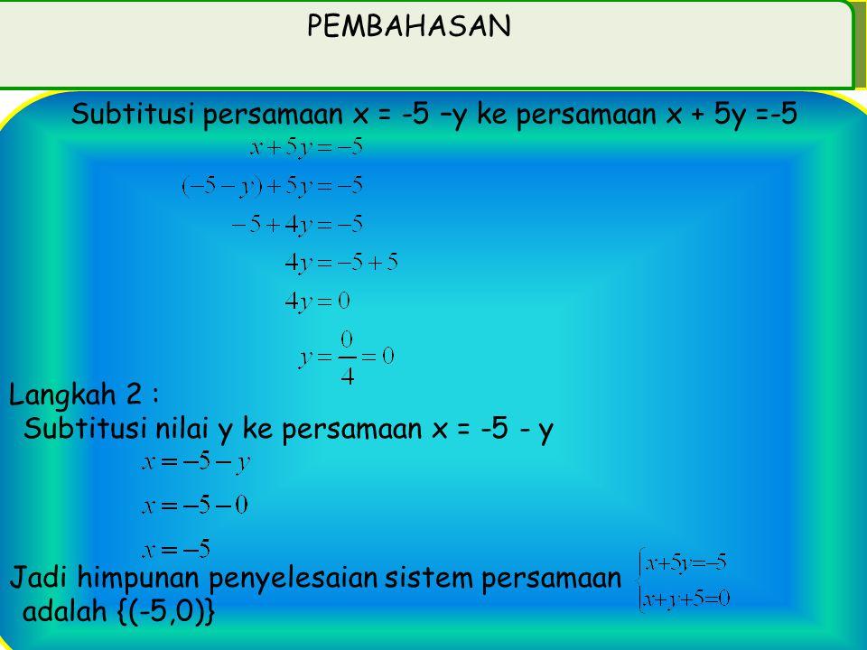 PEMBAHASAN Subtitusi persamaan x = -5 –y ke persamaan x + 5y =-5. Langkah 2 : Subtitusi nilai y ke persamaan x = -5 - y.